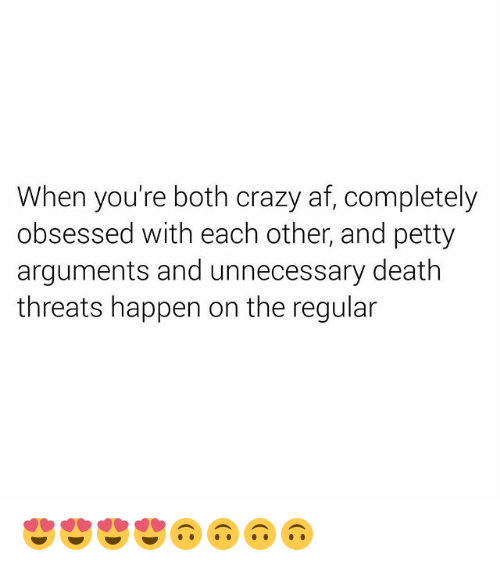 Af, Crazy, and Petty: When you're both crazy af, completely  obsessed with each other, and petty  arguments and unnecessary death  threats happen on the regular 😍😍😍😍🙃🙃🙃🙃