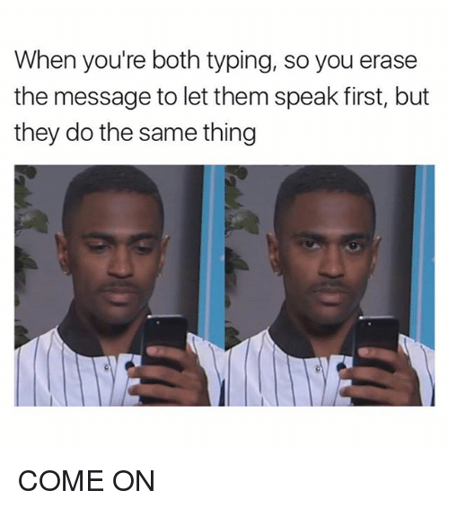 Memes, 🤖, and Speak: When you're both typing, so you erase  the message to let them speak first, but  they do the same thing COME ON