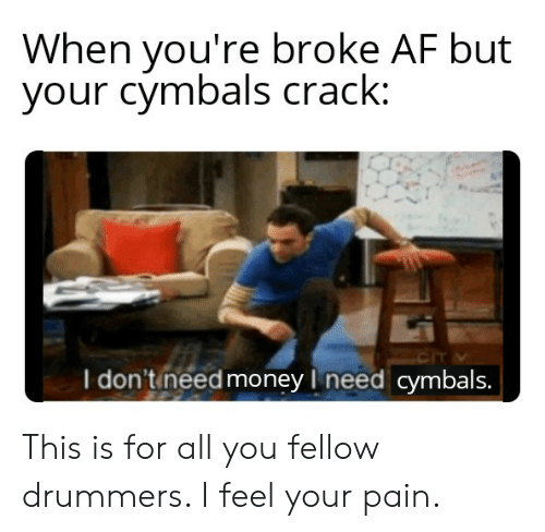 cymbals: When you're broke AF but  your cymbals crack:  I don't need money I need cymbals. This is for all you fellow drummers. I feel your pain.