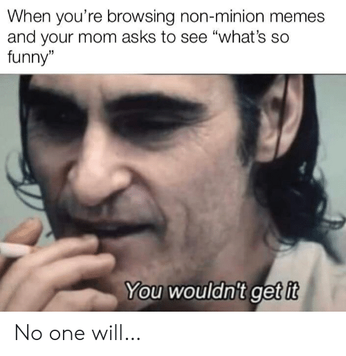 "Minion: When you're browsing non-minion memes  and your mom asks to see ""what's so  funny""  You wouldn't get it No one will…"