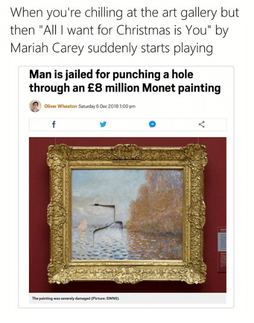 """All I Want for Christmas is You: When you're chilling at the art gallery but  then """"All I want for Christmas is You"""" by  Mariah Carey suddenly starts playing  Man is jailed for punching a hole  through an £8 million Monet painting  Oliver Wheaton Saturday 6 Dec 2018 1:00 pm  The painting was severely damaged (Picture: SWNS)"""