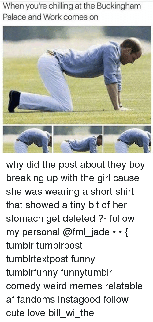 Ironic: When you're chilling at the Buckingham  Palace and Work comes on why did the post about they boy breaking up with the girl cause she was wearing a short shirt that showed a tiny bit of her stomach get deleted ?- follow my personal @fml_jade • • { tumblr tumblrpost tumblrtextpost funny tumblrfunny funnytumblr comedy weird memes relatable af fandoms instagood follow cute love bill_wi_the