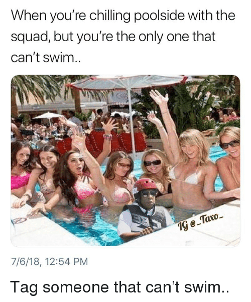 Memes, Squad, and Tag Someone: When you're chilling poolside with the  squad, but you're the only one that  can't swim  19  7/6/18, 12:54 PM Tag someone that can't swim..