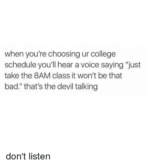 """Girl, Class, and Listener: when you're choosing ur college  schedule you'll hear a voice saying """"just  take the 8AM class itwon't be that  bad."""" that's the devil talking don't listen"""
