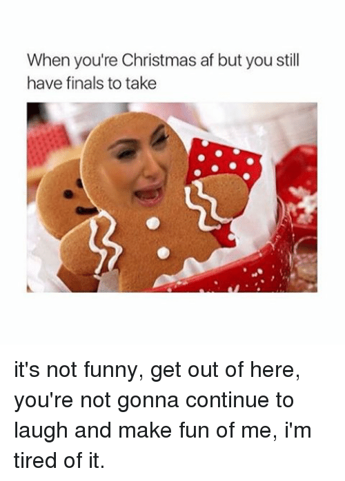 Its Not Funny: When you're Christmas af but you still  have finals to take it's not funny, get out of here, you're not gonna continue to laugh and make fun of me, i'm tired of it.