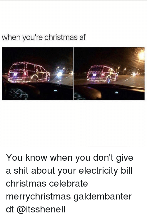 Memes and 🤖: when you're christmas af You know when you don't give a shit about your electricity bill christmas celebrate merrychristmas galdembanter dt @itsshenell