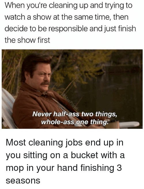 Funny, Mop, and Mopping: When you're cleaning up and trying to  watch a show at the same time, then  decide to be responsible and just finish  the show first  Never half-ass two things,  whole-ass one thing. Most cleaning jobs end up in you sitting on a bucket with a mop in your hand finishing 3 seasons
