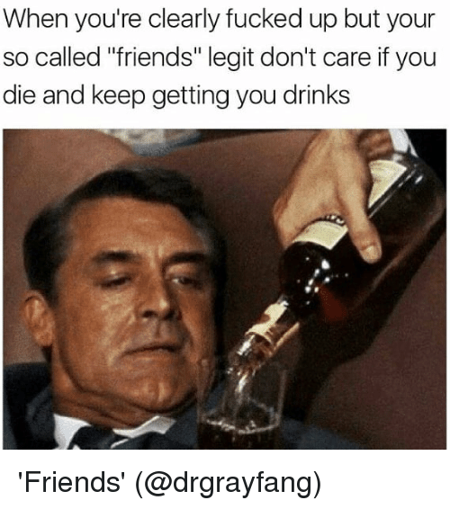 "Friends, Memes, and 🤖: When you're clearly fucked up but your  so called ""friends"" legit don't care if you  die and keep getting you drinks 'Friends' (@drgrayfang)"