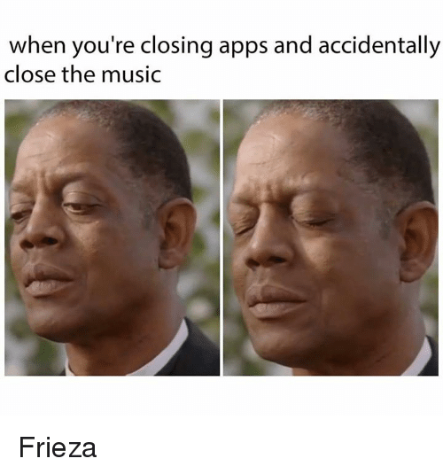 Frieza, Memes, and Music: when you're closing apps and accidentally  close the music Frieza