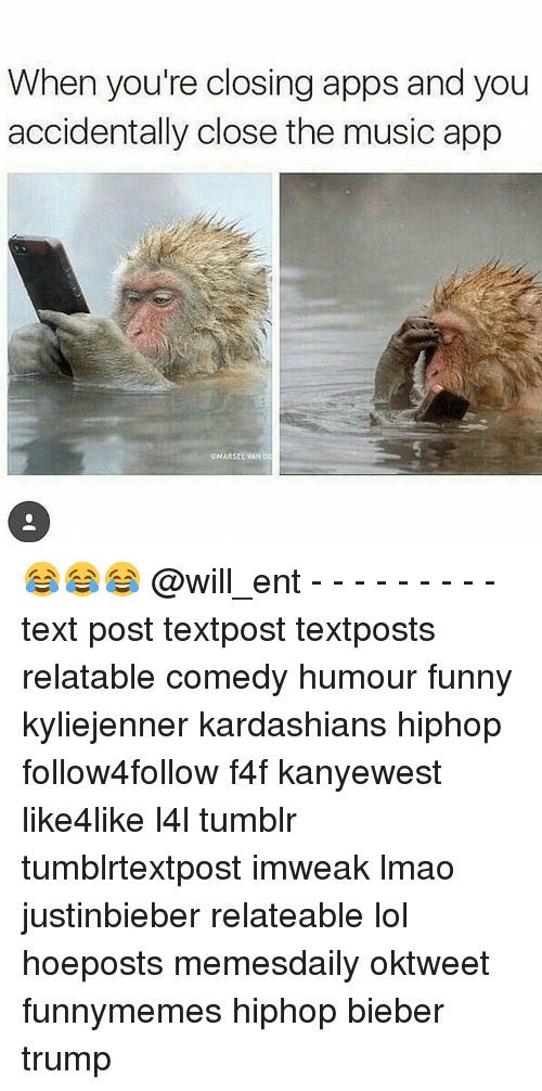 Kardashians, Memes, and Music: When you're closing apps and you  accidentally close the music app  DMARSEL VANOC 😂😂😂 @will_ent - - - - - - - - - text post textpost textposts relatable comedy humour funny kyliejenner kardashians hiphop follow4follow f4f kanyewest like4like l4l tumblr tumblrtextpost imweak lmao justinbieber relateable lol hoeposts memesdaily oktweet funnymemes hiphop bieber trump