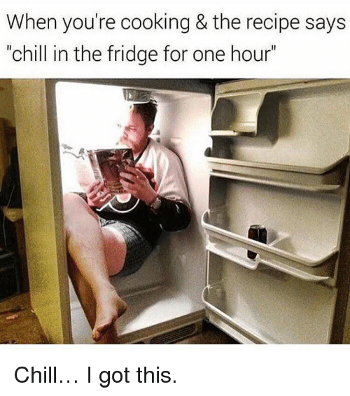 """Chill, Memes, and 🤖: When you're cooking & the recipe says  """"chill in the fridge for one hour Chill… I got this."""