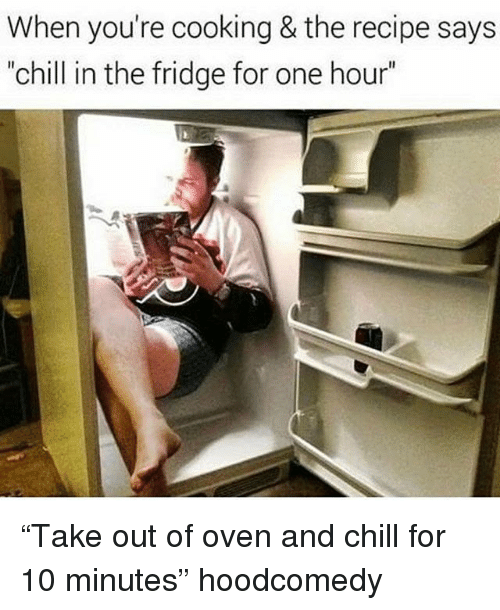 "Hoodcomedy: When you're cooking & the recipe says  ""chill in the fridge for one hour"" ""Take out of oven and chill for 10 minutes"" hoodcomedy"