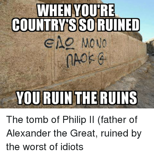 Glorious Greek Empire: WHEN YOU'RE  COUNTRYSSO RUINED  YOU RUIN THE RUINS The tomb of Philip II (father of Alexander the Great, ruined by the worst of idiots