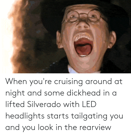 tailgating: When you're cruising around at night and some dickhead in a lifted Silverado with LED headlights starts tailgating you and you look in the rearview