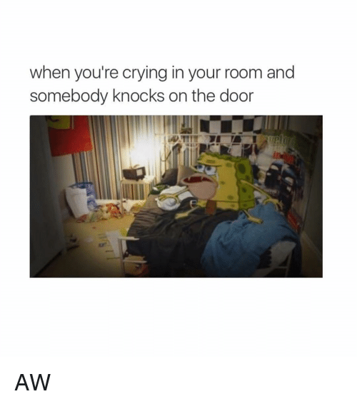 knock on the door: when you're crying in your room and  somebody knocks on the door AW