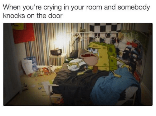 knock on the door: When you're crying in your room and somebody  knocks on the door