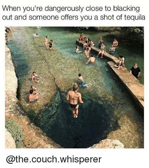 Couch, Tequila, and Dank Memes: When you're dangerously close to blacking  out and someone offers you a shot of tequila @the.couch.whisperer