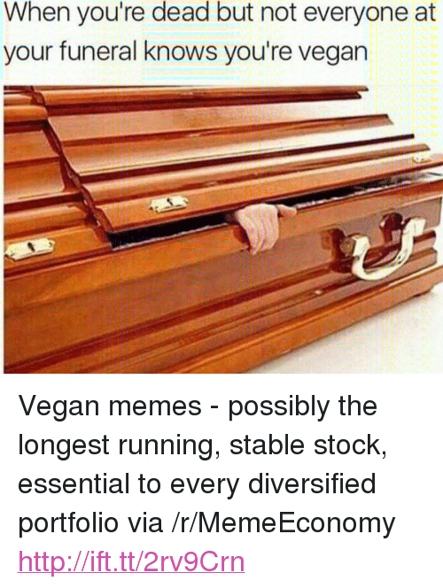 "Memes, Vegan, and Http: When you're dead but not everyone at  your funeral knows you're vegan <p>Vegan memes - possibly the longest running, stable stock, essential to every diversified portfolio via /r/MemeEconomy <a href=""http://ift.tt/2rv9Crn"">http://ift.tt/2rv9Crn</a></p>"