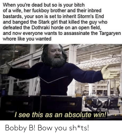 defeated: When you're dead but so is your bitch  of a wife, her fuckboy brother and their inbred  bastards, your son is set to inherit Storm's End  and banged the Stark girl that killed the guy who  defeated the Dothraki horde on an open field,  and now everyone wants to assassinate the Targaryen  whore like you wanted  l see this as an absolute win! Bobby B! Bow you sh*ts!
