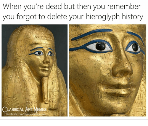 agt: When you're dead but then you remember  you forgot to delete your hieroglyph history  Cus  CLASSICAL AgT MEMES  facebook.com/classicalartmemes