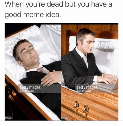 Meme Ideas: When you're dead but you have a  good meme idea.  gettyimages  getty mages