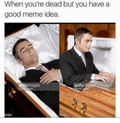 Meme Ideas: When you're dead but you have a  good meme idea.  getty images  images