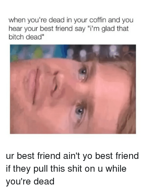 """Best Friend, Bitch, and Shit: when you're dead in your coffin and you  hear your best friend say """"i'm glad that  bitch dead"""" ur best friend ain't yo best friend if they pull this shit on u while you're dead"""