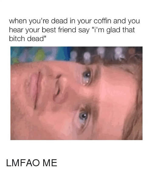 """Best Friend, Bitch, and Best: when you're dead in your coffin and you  hear your best friend say """"i'm glad that  bitch dead"""" LMFAO ME"""