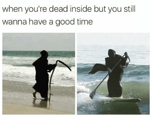Relationships, Good, and Time: when you're dead inside but you still  wanna have a good time