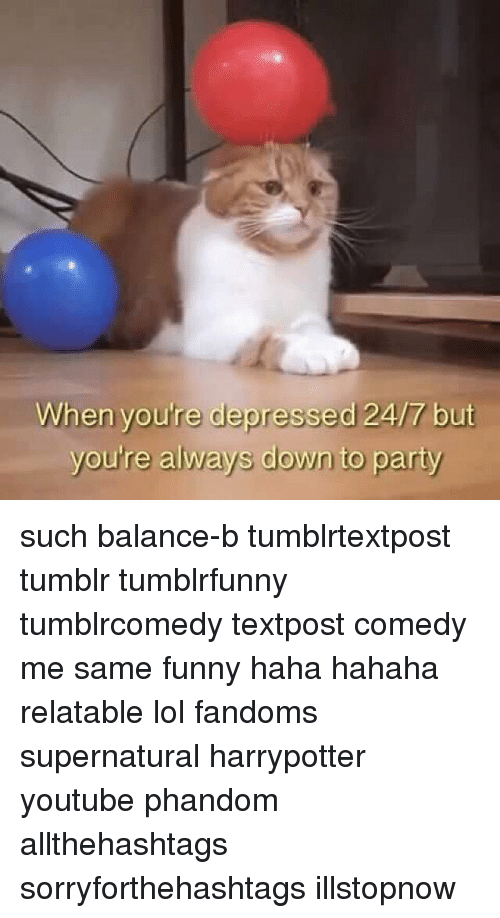 Funny, Lol, and Memes: When youre depressed 24/7 but  you're always down to party such balance-b tumblrtextpost tumblr tumblrfunny tumblrcomedy textpost comedy me same funny haha hahaha relatable lol fandoms supernatural harrypotter youtube phandom allthehashtags sorryforthehashtags illstopnow