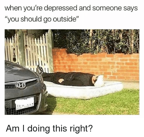 """Funny, Am I Doing This Right, and You: when you're depressed and someone says  """"you should go outside"""" Am I doing this right?"""
