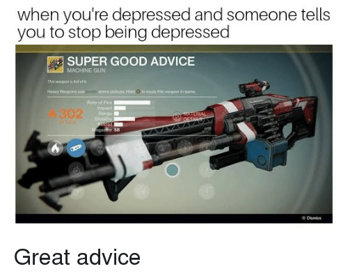 fir: when you're depressed and someone tells  you to stop being depressed  SUPER GOOD ADVICE  MACHINE GUN  This oopon is hi  of e  Rate of Fir  Impaut  302  58  Dismiss Great advice