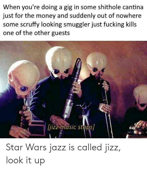 jazz: When you're doing a gig in some shithole cantina  just for the money and suddenly out of nowhere  some scruffy looking smuggler just fucking kills  one of the other guests  [jizz music stops] Star Wars jazz is called jizz, look it up
