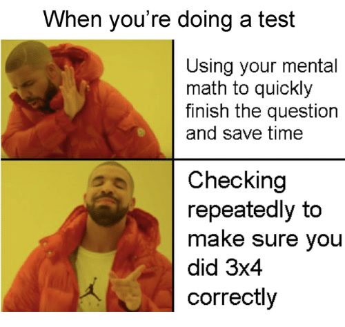 Math, Test, and Time: When you're doing a test  Using your mental  math to quickly  finish the question  and save time  Checking  repeatedly to  make sure you  did 3x4  correctly