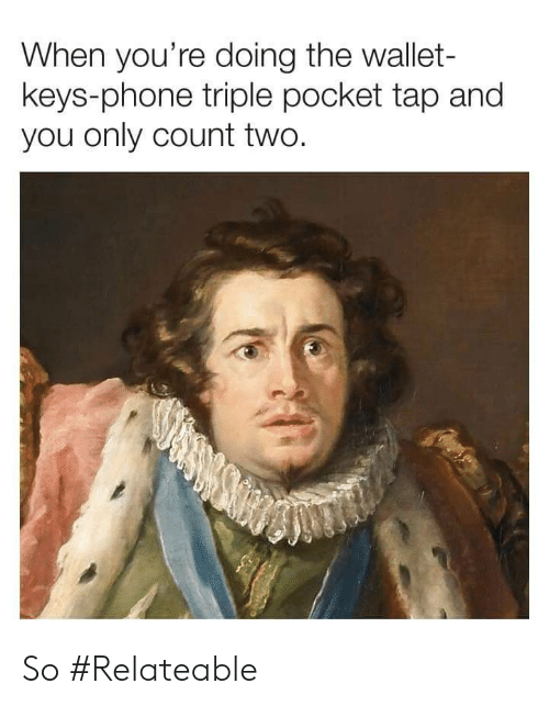 So Relateable: When you're doing the wallet-  keys-phone triple pocket tap and  you only count two. So #Relateable