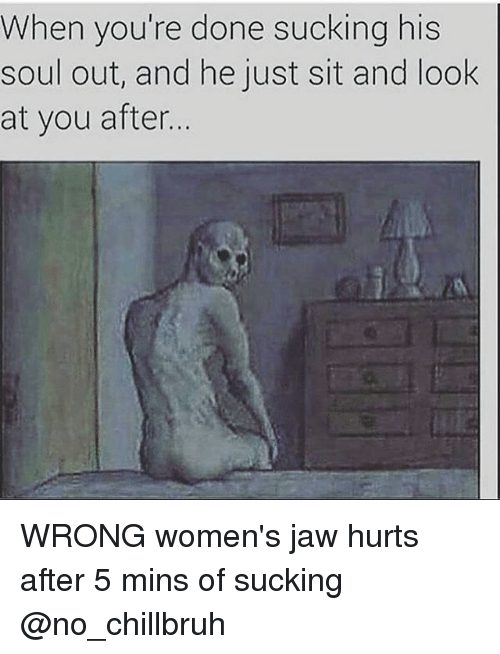 Funny, Wrongs, and Jaws: When you're done sucking his  soul out, and he just sit and look  at you after. WRONG women's jaw hurts after 5 mins of sucking @no_chillbruh