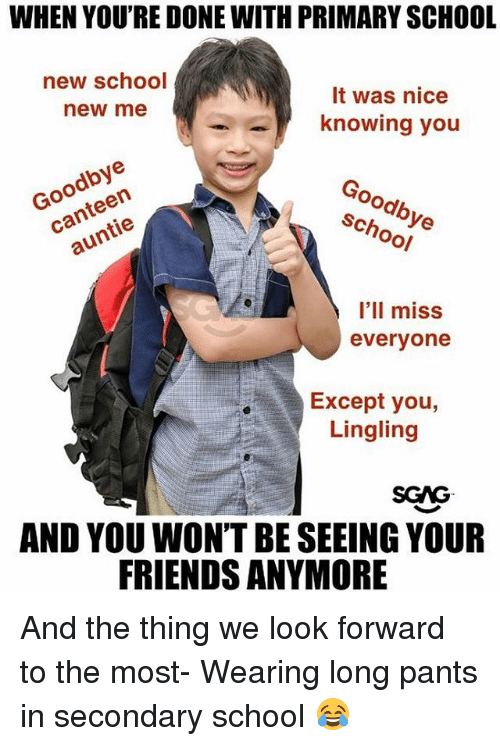 Friends, Memes, and School: WHEN YOU'RE DONE WITH PRIMARY SCHOOL  new school  It was nice  new me  knowing you  Goodbye  canteen  auntie  Goodbye  school  I'lI miss  evervone  Except you,  Lingling  SGAG  AND YOU WON'T BE SEEING YOUR  FRIENDS ANYMORE And the thing we look forward to the most- Wearing long pants in secondary school 😂