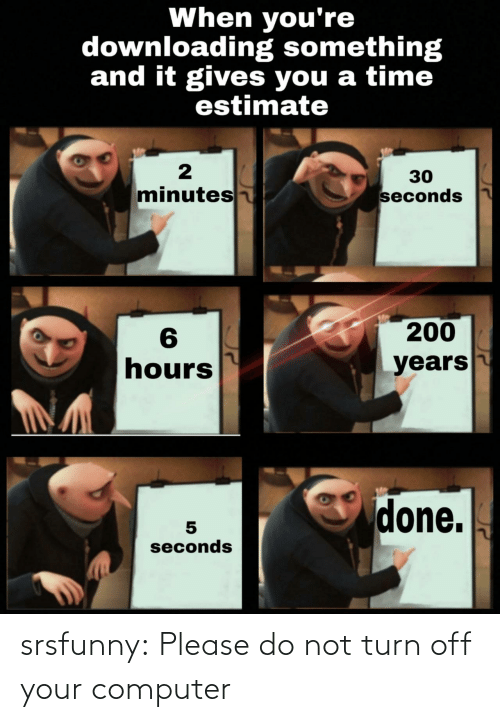 Please Do Not: When you're  downloading something  and it gives you a time  estimate  30  minutes  seconds  200  6  hours  years  done.  seconds srsfunny:  Please do not turn off your computer