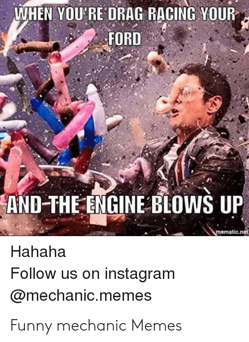 Funny Mechanic: WHEN YOU'RE DRAG RACING YOUR  FORD  2  AND-THE ENGINE BLOWS UP  mematic.net  Hahaha  Follow us on instagram  @mechanic.memes Funny mechanic Memes