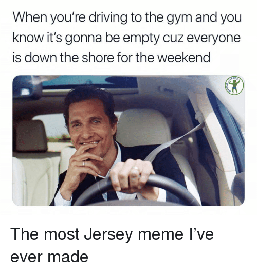 Driving, Gym, and Meme: When you're driving to the gym and you  know it's gonna be empty cuz everyone  is down the shore for the weekend  RDI The most Jersey meme I've ever made