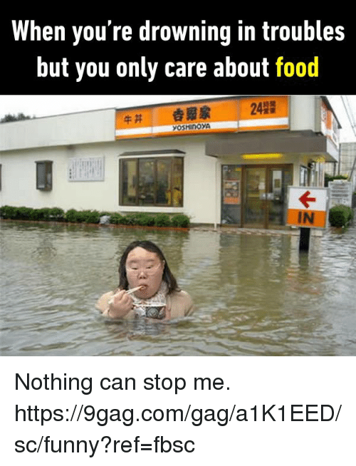 gagging: When you're drowning in troubles  but you only care about food  242  솝豭家  IN Nothing can stop me.  https://9gag.com/gag/a1K1EED/sc/funny?ref=fbsc