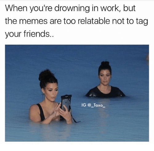 Friends, Memes, and Work: When you're drowning in work, but  the memes are too relatable not to tag  your friends.  IG @ Taxo_