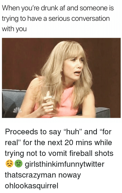 """Fireball: When you're drunk af and someone is  trying to have a serious conversation  with you Proceeds to say """"huh"""" and """"for real"""" for the next 20 mins while trying not to vomit fireball shots😣🤢 girlsthinkimfunnytwitter thatscrazyman noway ohlookasquirrel"""