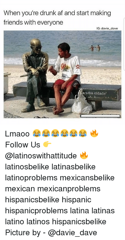"Af, Drunk, and Friends: When you're drunk af and start making  friends with everyone  IG: davie dave  a uma cidade"" Lmaoo 😂😂😂😂😂😂 🔥 Follow Us 👉 @latinoswithattitude 🔥 latinosbelike latinasbelike latinoproblems mexicansbelike mexican mexicanproblems hispanicsbelike hispanic hispanicproblems latina latinas latino latinos hispanicsbelike Picture by - @davie_dave"