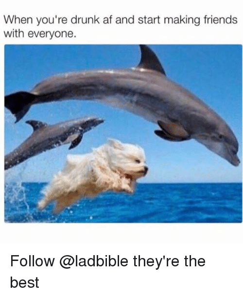 Af, Drunk, and Friends: When you're drunk af and start making friends  with everyone. Follow @ladbible they're the best