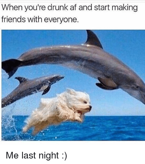 Af, Drunk, and Friends: When you're drunk af and start making  friends with everyone Me last night :)