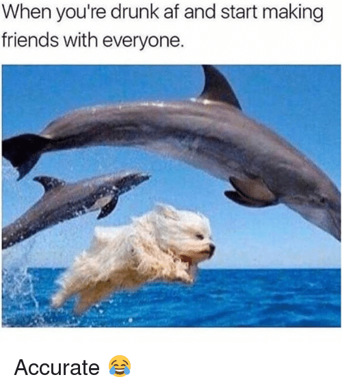 Af, Drunk, and Friends: When you're drunk af and start making  friends with everyone. Accurate 😂