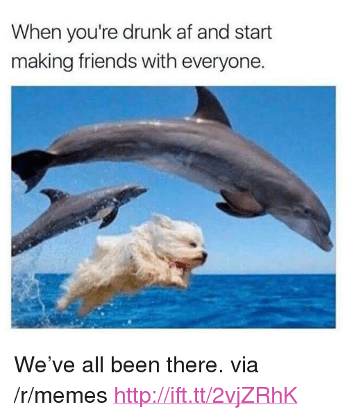 """Af, Drunk, and Friends: When you're drunk af and start  making friends with everyone. <p>We've all been there. via /r/memes <a href=""""http://ift.tt/2vjZRhK"""">http://ift.tt/2vjZRhK</a></p>"""