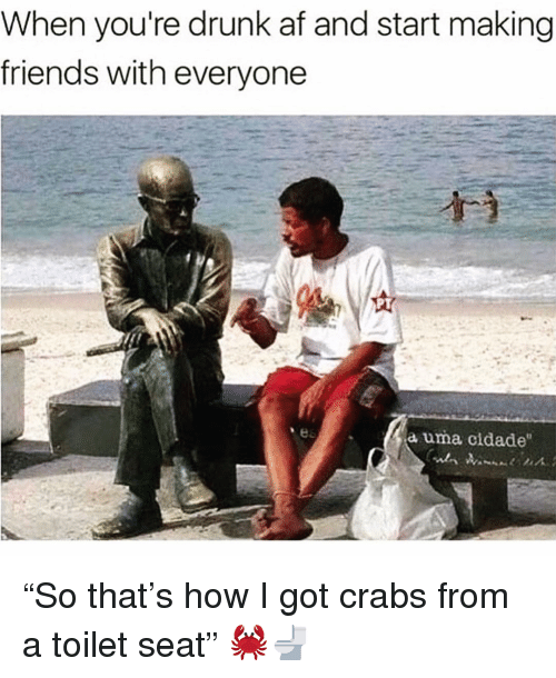 """Af, Drunk, and Friends: When you're drunk af and start making  friends with everyone  a uma cidade """"So that's how I got crabs from a toilet seat"""" 🦀🚽"""