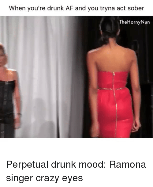 crazy eyes: When you're drunk AF and you tryna act sober  The Horny Nun Perpetual drunk mood: Ramona singer crazy eyes